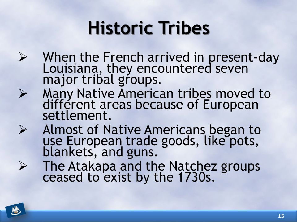 Historic Tribes When the French arrived in present-day Louisiana, they encountered seven major tribal groups.