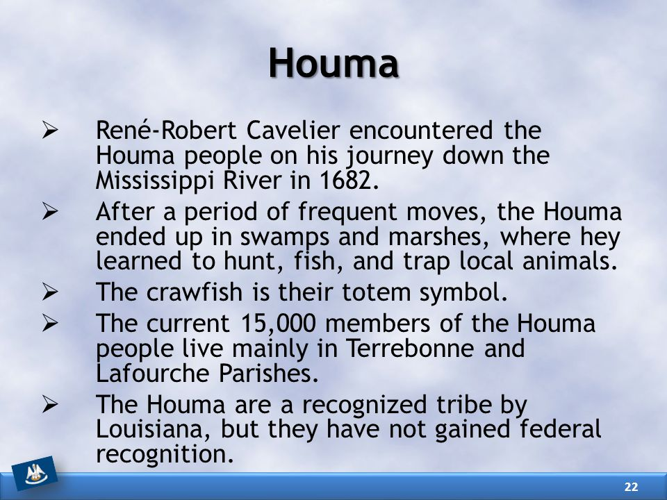 Houma René-Robert Cavelier encountered the Houma people on his journey down the Mississippi River in 1682.