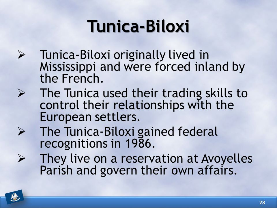 Tunica-Biloxi Tunica-Biloxi originally lived in Mississippi and were forced inland by the French.
