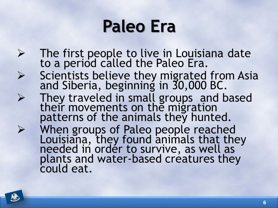 Paleo Era The first people to live in Louisiana date to a period called the Paleo Era.
