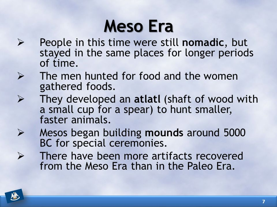 Meso Era People in this time were still nomadic, but stayed in the same places for longer periods of time.