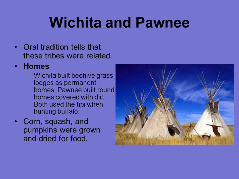 Wichita and Pawnee Oral tradition tells that these tribes were related. Homes.