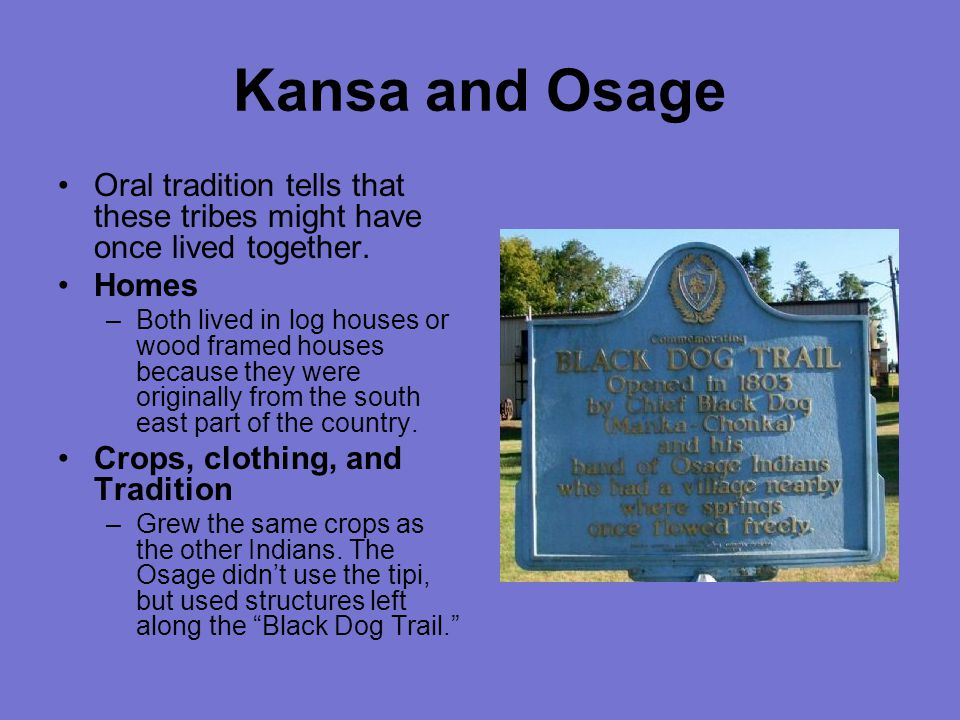 Kansa and Osage Oral tradition tells that these tribes might have once lived together. Homes.
