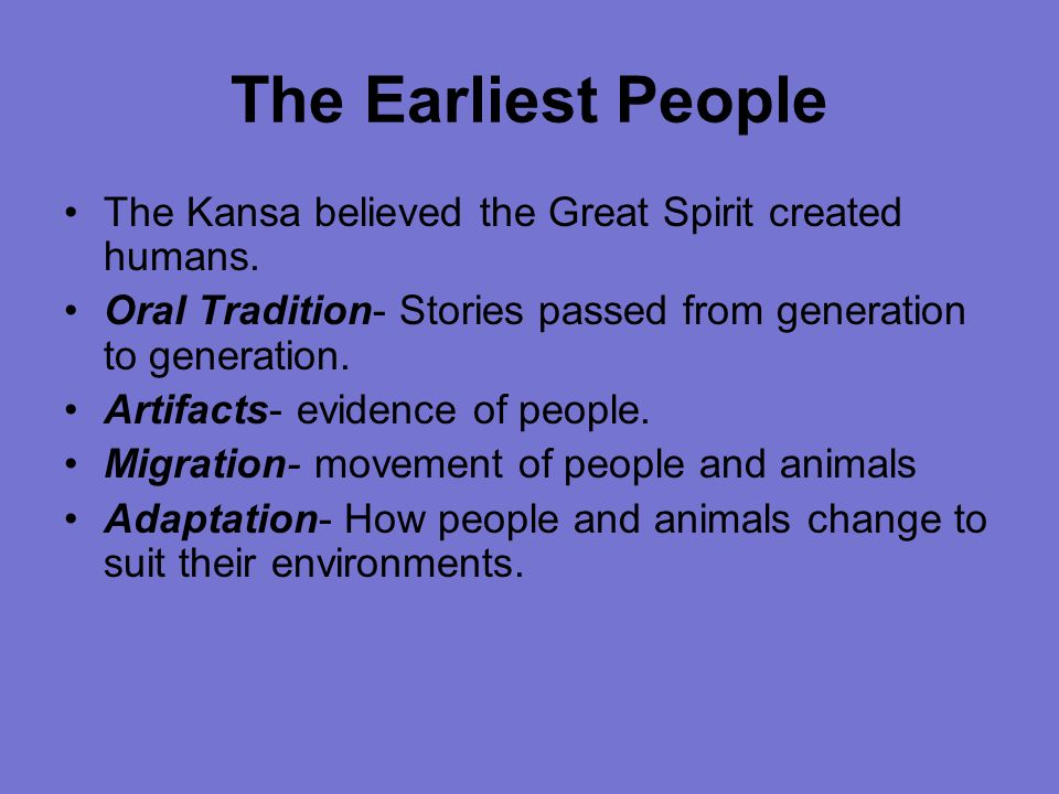 The Earliest People The Kansa believed the Great Spirit created humans. Oral Tradition- Stories passed from generation to generation.