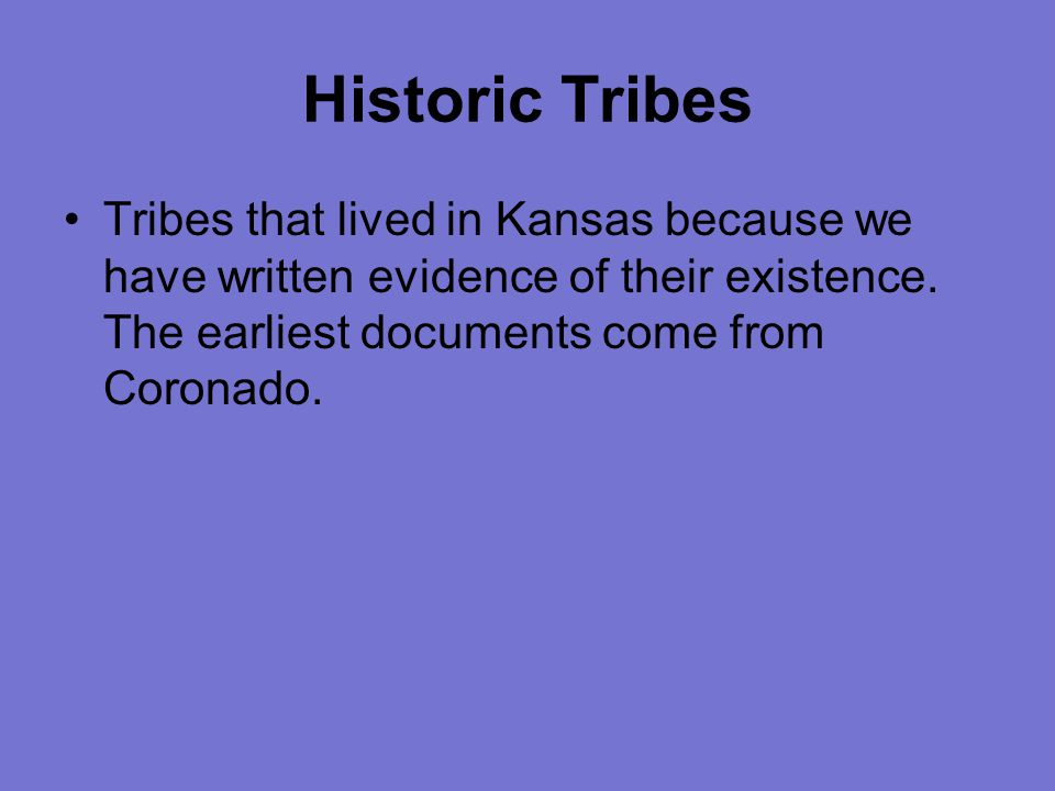 Historic Tribes Tribes that lived in Kansas because we have written evidence of their existence.