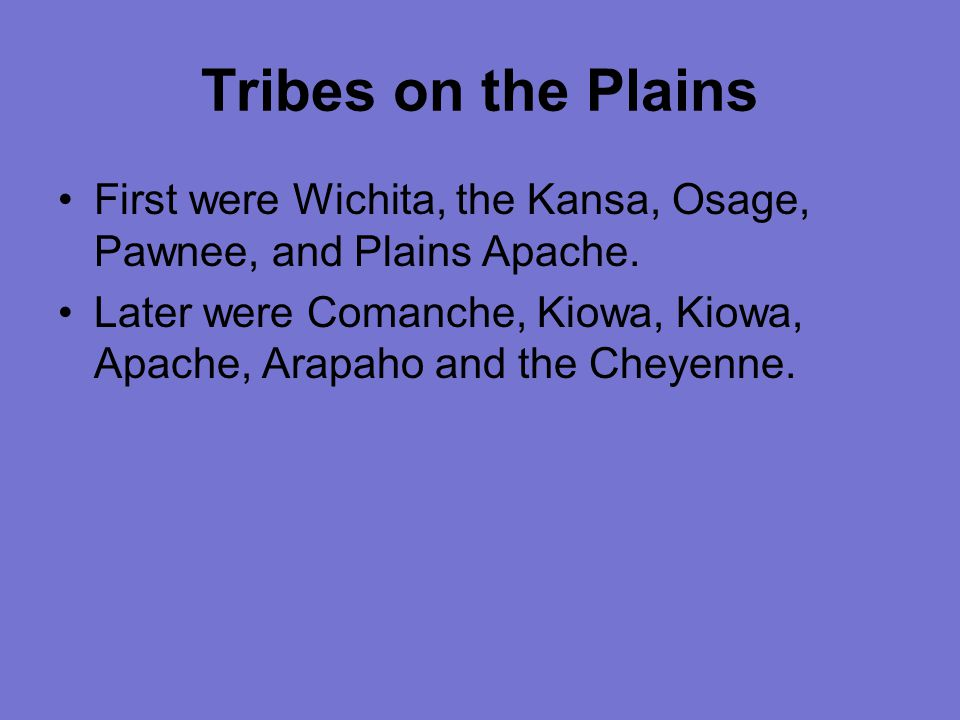 Tribes on the Plains First were Wichita, the Kansa, Osage, Pawnee, and Plains Apache.