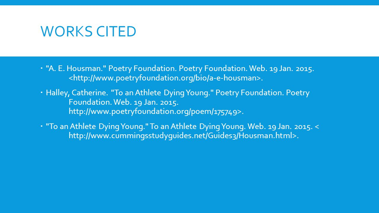 Works Cited A. E. Housman. Poetry Foundation. Poetry Foundation. Web. 19 Jan. 2015. <http://www.poetryfoundation.org/bio/a-e-housman>.
