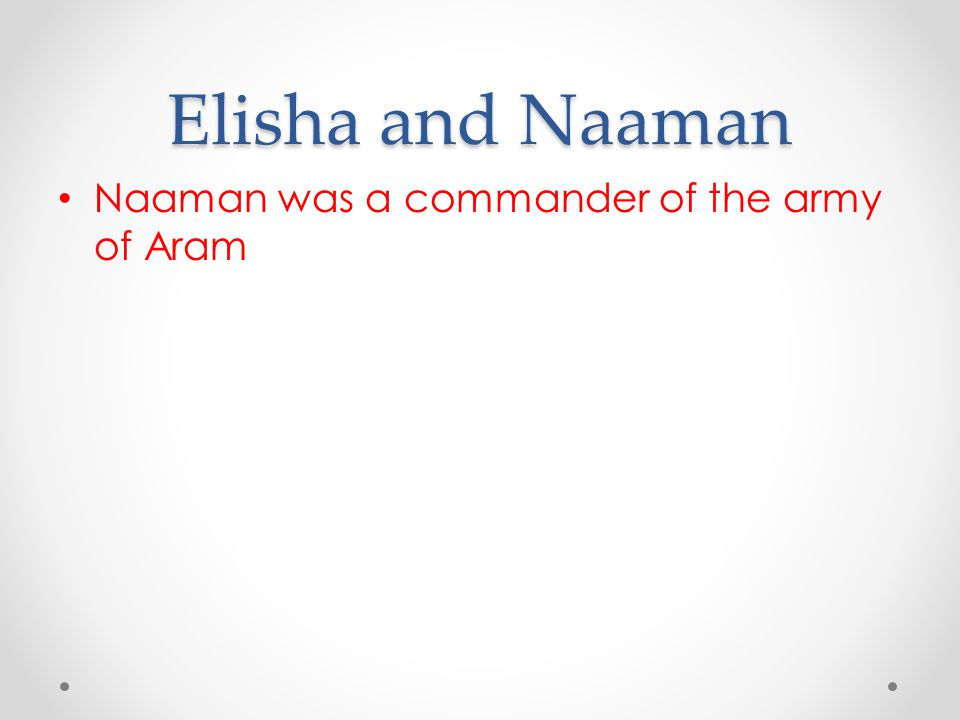 Elisha and Naaman Naaman was a commander of the army of Aram