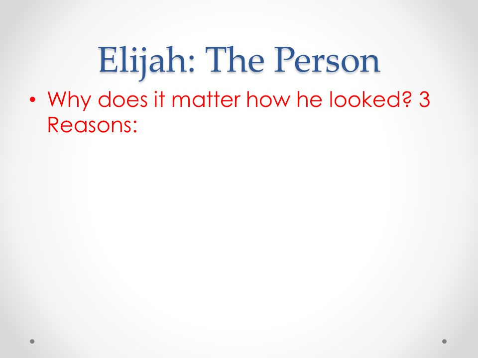 Elijah: The Person Why does it matter how he looked 3 Reasons: