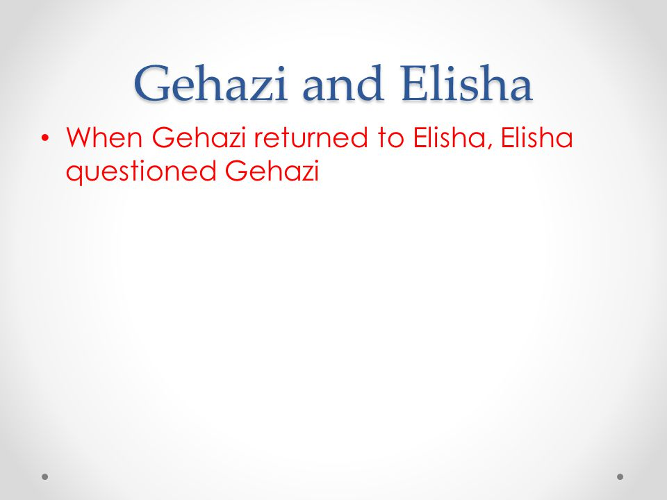 Gehazi and Elisha When Gehazi returned to Elisha, Elisha questioned Gehazi