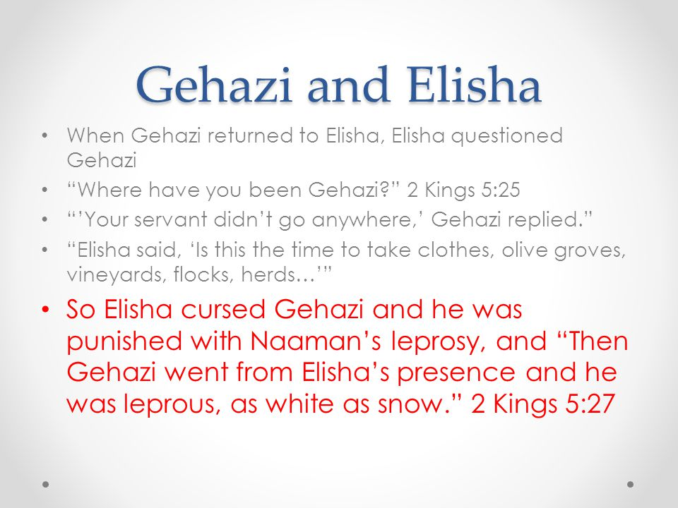 Gehazi and Elisha When Gehazi returned to Elisha, Elisha questioned Gehazi. Where have you been Gehazi 2 Kings 5:25.