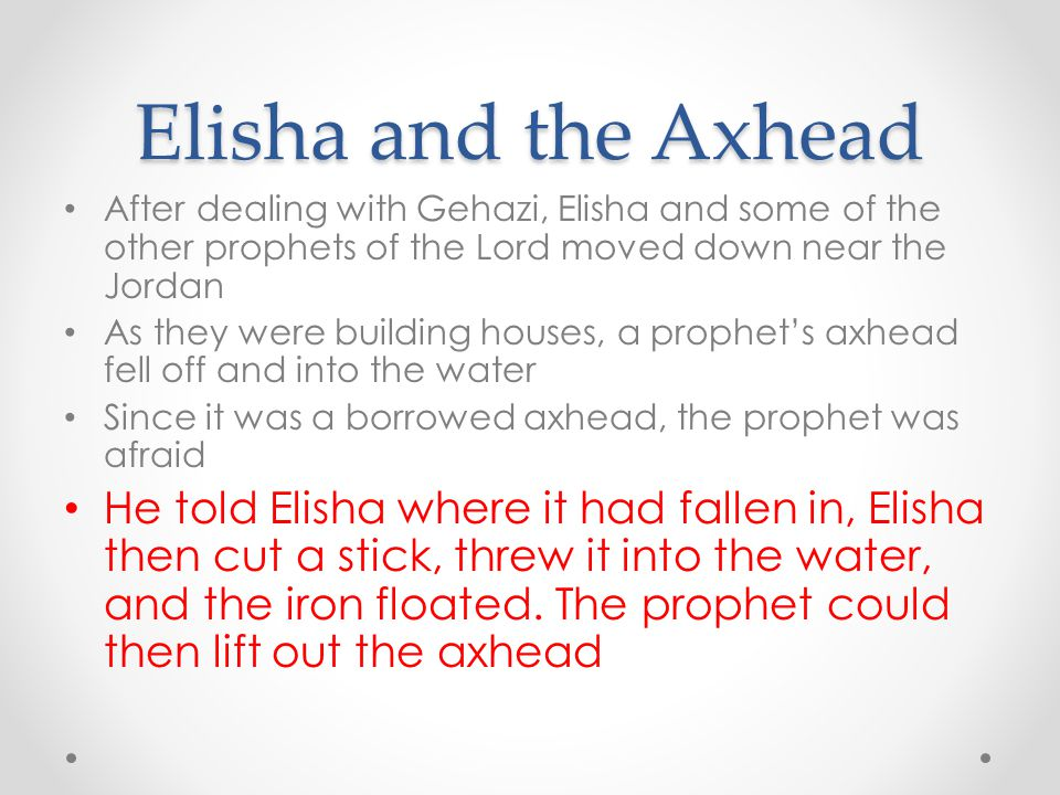 Elisha and the Axhead After dealing with Gehazi, Elisha and some of the other prophets of the Lord moved down near the Jordan.