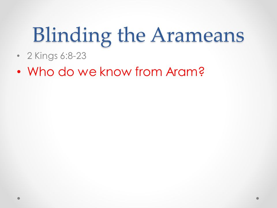 Blinding the Arameans 2 Kings 6:8-23 Who do we know from Aram