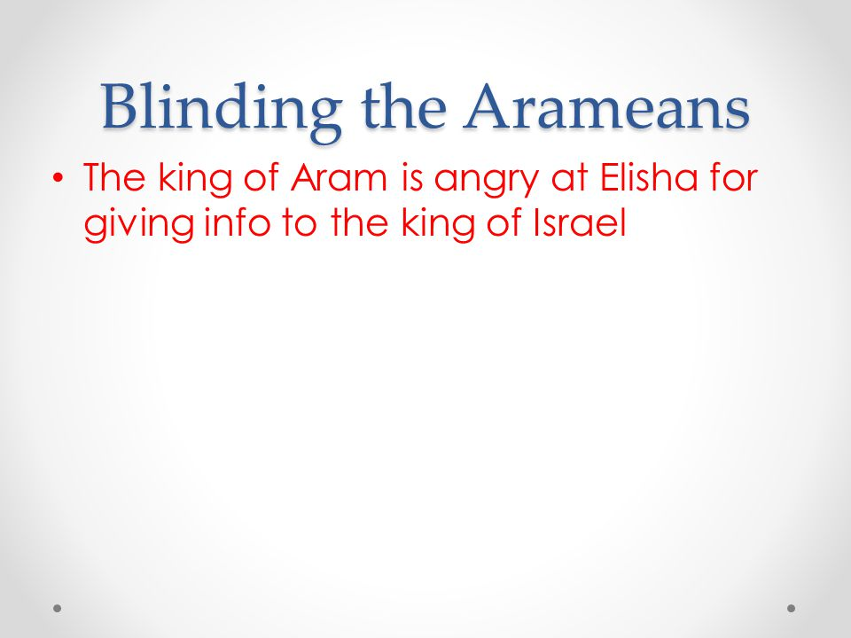 Blinding the Arameans The king of Aram is angry at Elisha for giving info to the king of Israel