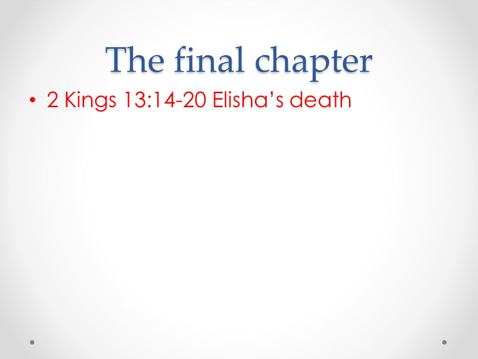 The final chapter 2 Kings 13:14-20 Elisha's death