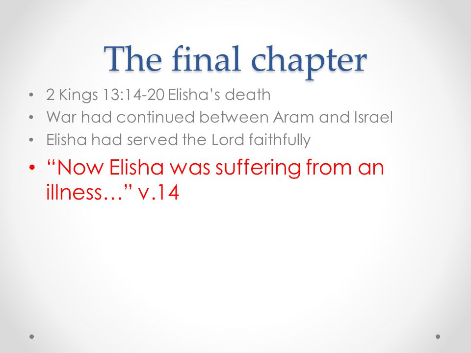 The final chapter Now Elisha was suffering from an illness… v.14