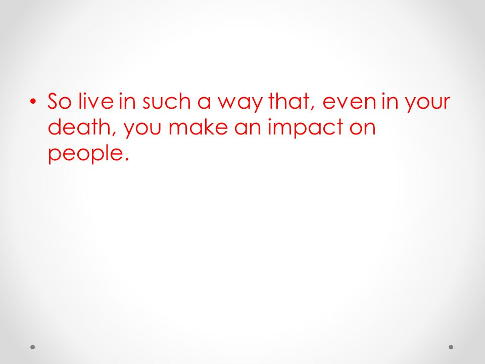 So live in such a way that, even in your death, you make an impact on people.