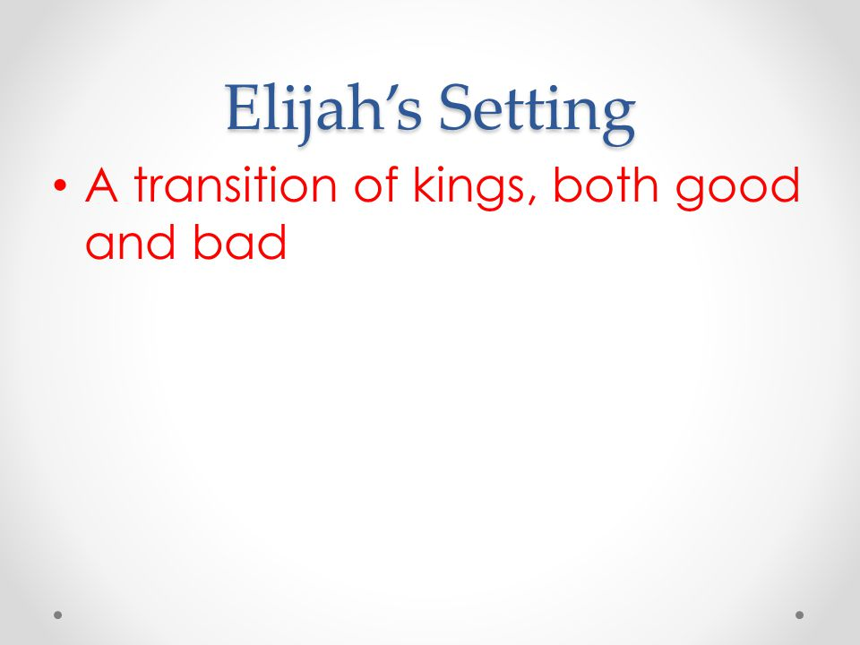 Elijah's Setting A transition of kings, both good and bad