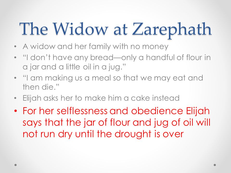 The Widow at Zarephath A widow and her family with no money. I don't have any bread—only a handful of flour in a jar and a little oil in a jug.