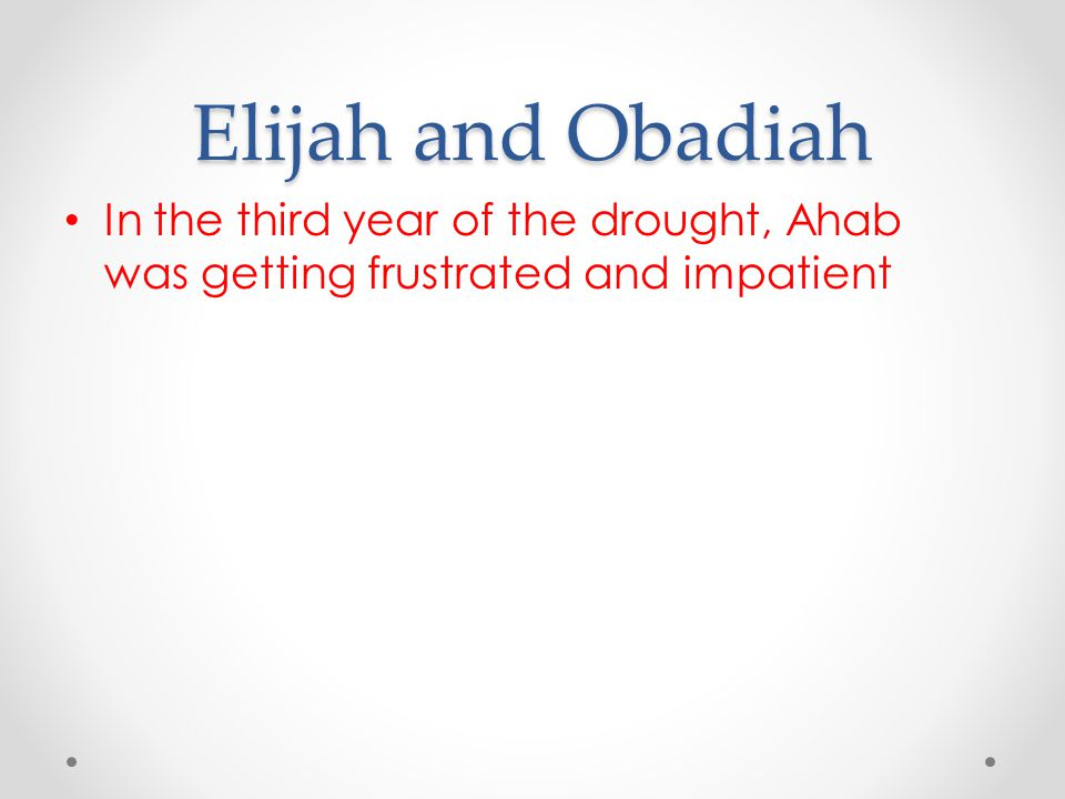 Elijah and Obadiah In the third year of the drought, Ahab was getting frustrated and impatient