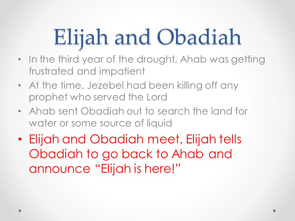 Elijah and Obadiah In the third year of the drought, Ahab was getting frustrated and impatient.