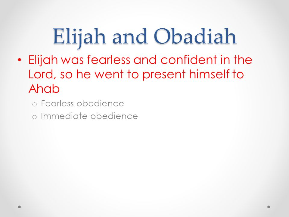Elijah and Obadiah Elijah was fearless and confident in the Lord, so he went to present himself to Ahab.