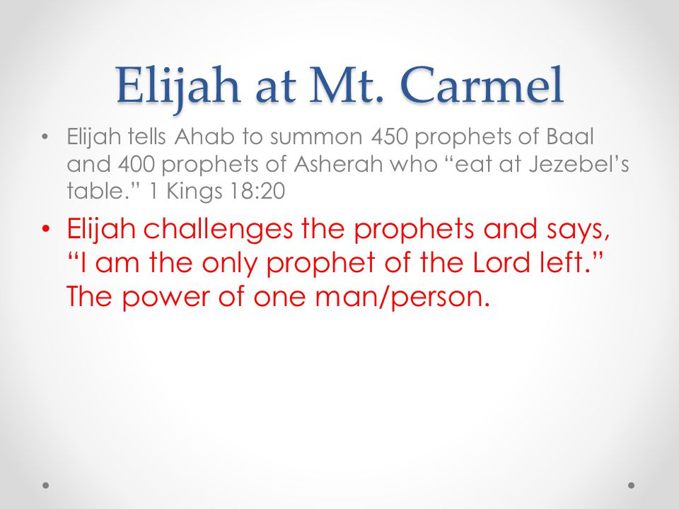 Elijah at Mt. Carmel Elijah tells Ahab to summon 450 prophets of Baal and 400 prophets of Asherah who eat at Jezebel's table. 1 Kings 18:20.