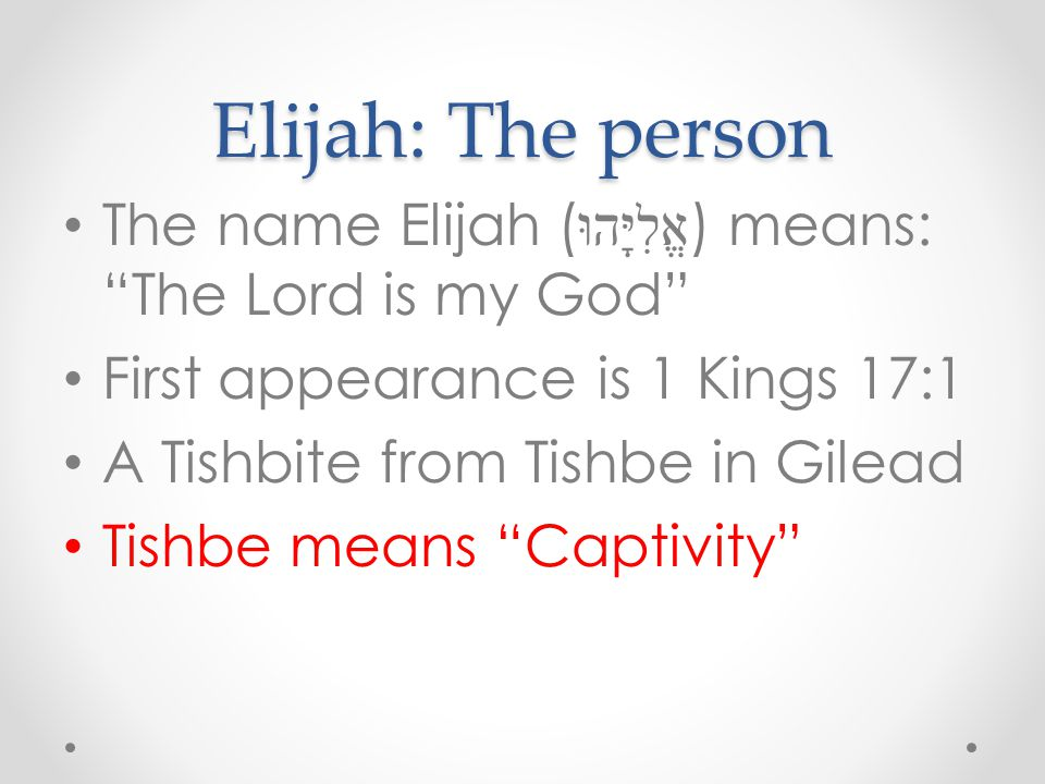 Elijah: The person The name Elijah (אֱלִיָּהוּ) means: The Lord is my God First appearance is 1 Kings 17:1.