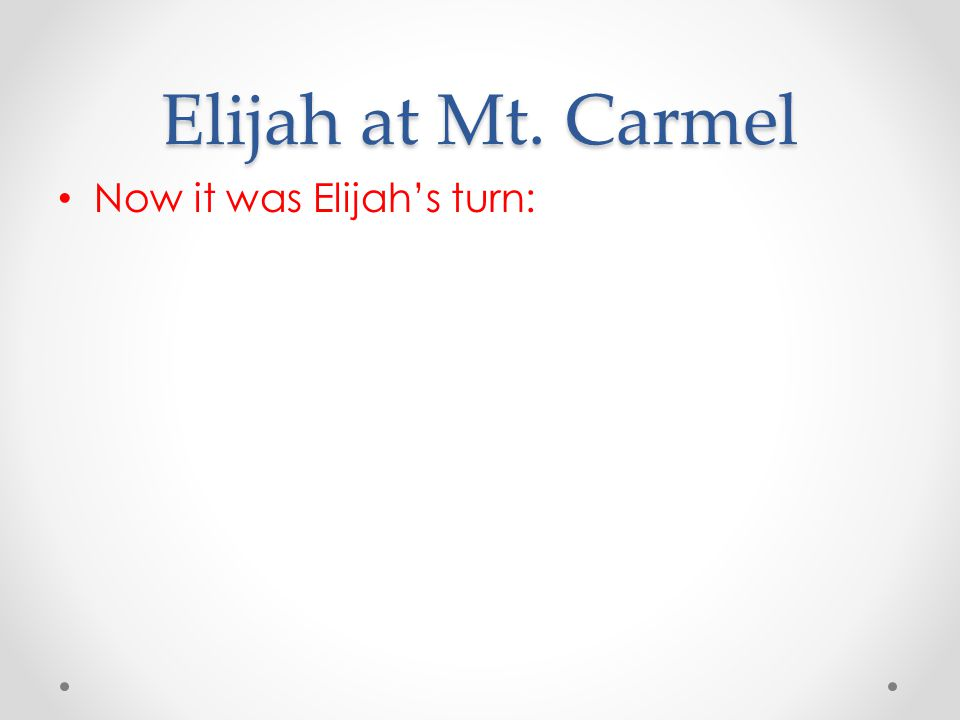 Elijah at Mt. Carmel Now it was Elijah's turn: