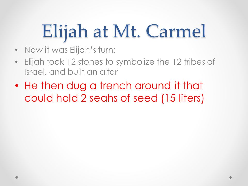 Elijah at Mt. Carmel Now it was Elijah's turn: Elijah took 12 stones to symbolize the 12 tribes of Israel, and built an altar.