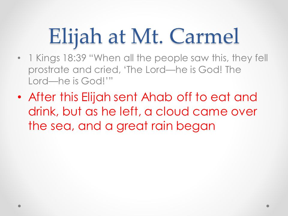 Elijah at Mt. Carmel 1 Kings 18:39 When all the people saw this, they fell prostrate and cried, 'The Lord—he is God! The Lord—he is God!'