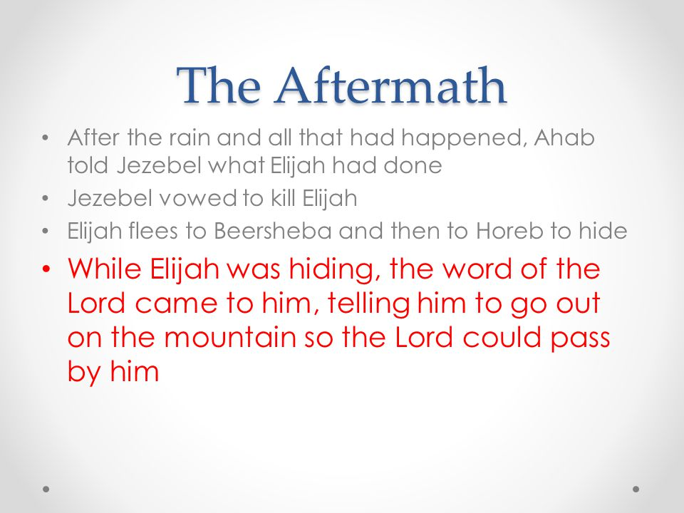 The Aftermath After the rain and all that had happened, Ahab told Jezebel what Elijah had done. Jezebel vowed to kill Elijah.