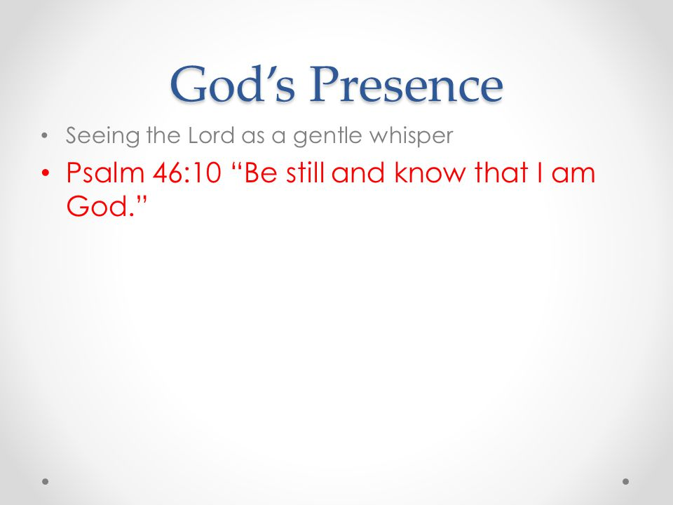 God's Presence Psalm 46:10 Be still and know that I am God.