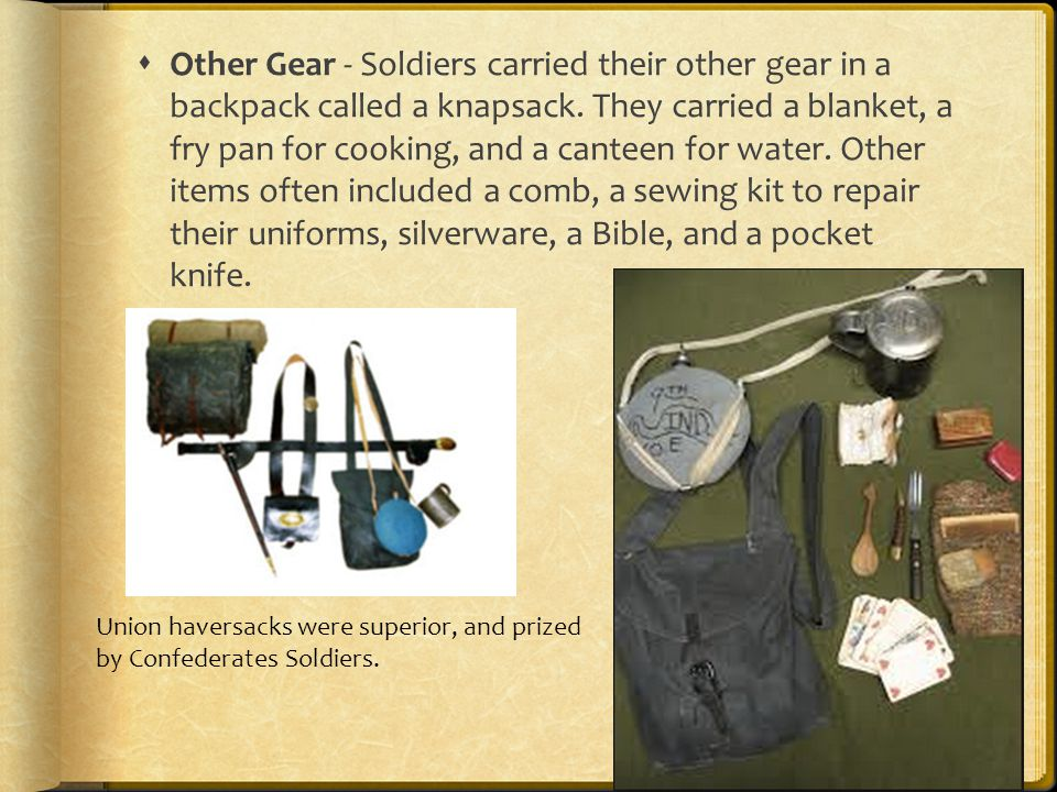 Other Gear - Soldiers carried their other gear in a backpack called a knapsack. They carried a blanket, a fry pan for cooking, and a canteen for water. Other items often included a comb, a sewing kit to repair their uniforms, silverware, a Bible, and a pocket knife.