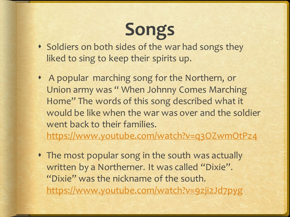 Songs Soldiers on both sides of the war had songs they liked to sing to keep their spirits up.