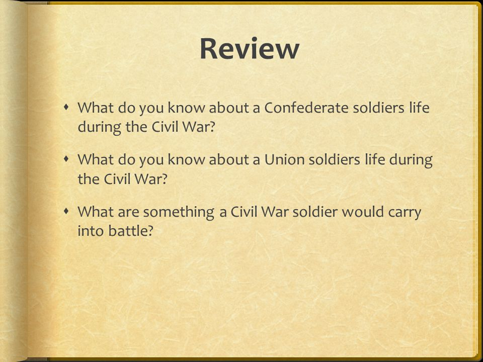 Review What do you know about a Confederate soldiers life during the Civil War What do you know about a Union soldiers life during the Civil War