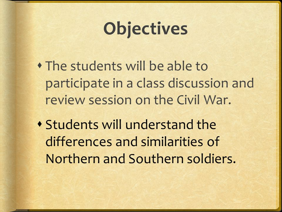 Objectives The students will be able to participate in a class discussion and review session on the Civil War.