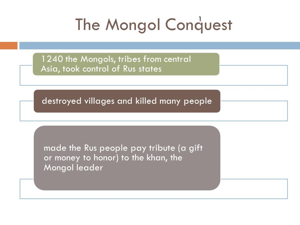 The Mongol Conquest 1. 1240 the Mongols, tribes from central Asia, took control of Rus states. destroyed villages and killed many people.