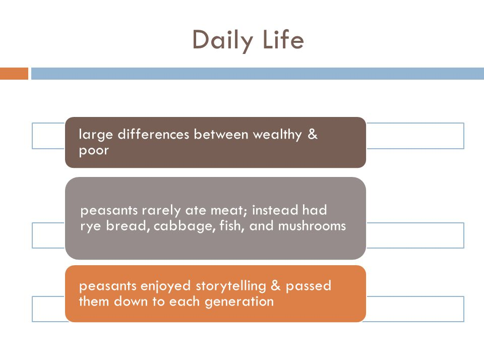 Daily Life large differences between wealthy & poor. peasants rarely ate meat; instead had rye bread, cabbage, fish, and mushrooms.