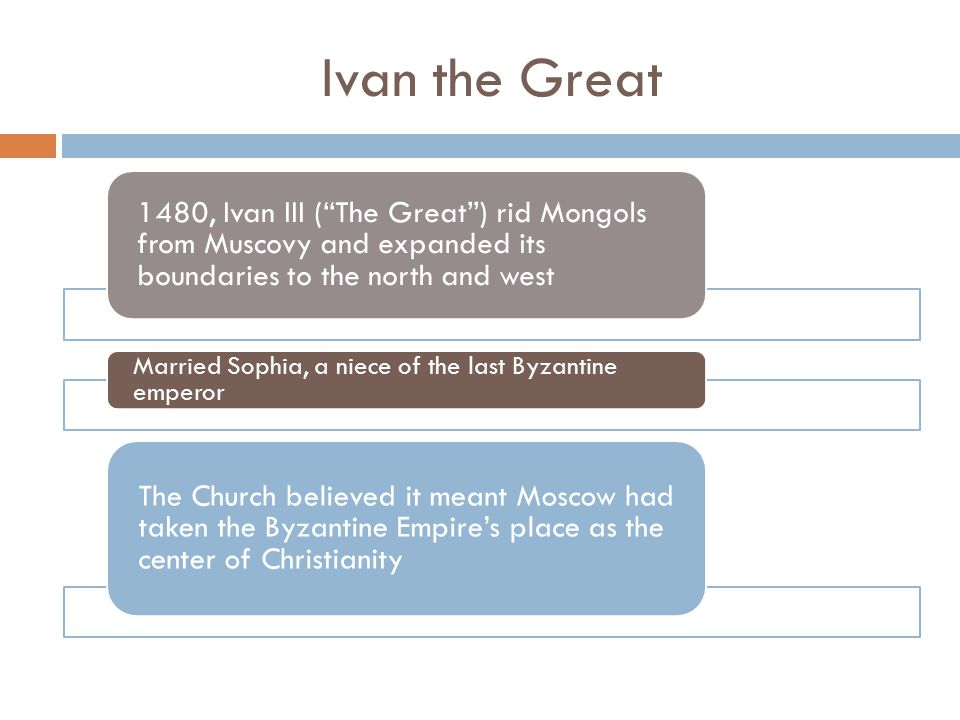 Ivan the Great 1480, Ivan III ( The Great ) rid Mongols from Muscovy and expanded its boundaries to the north and west.