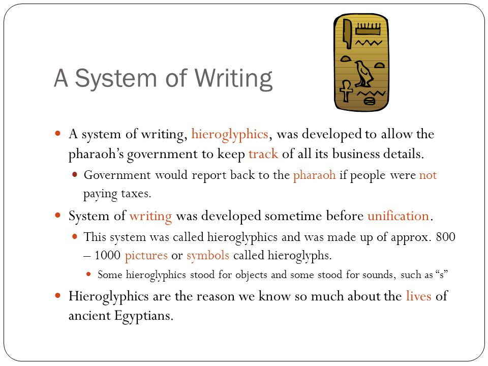A System of Writing A system of writing, hieroglyphics, was developed to allow the pharaoh's government to keep track of all its business details.