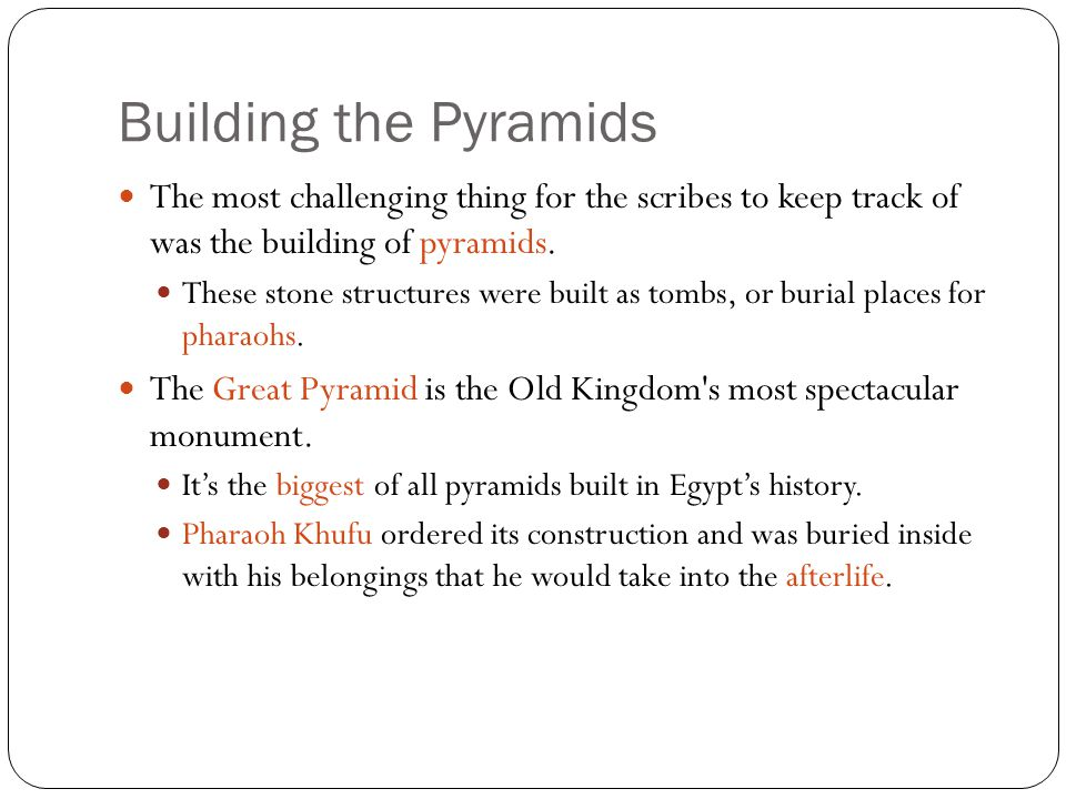 Building the Pyramids The most challenging thing for the scribes to keep track of was the building of pyramids.