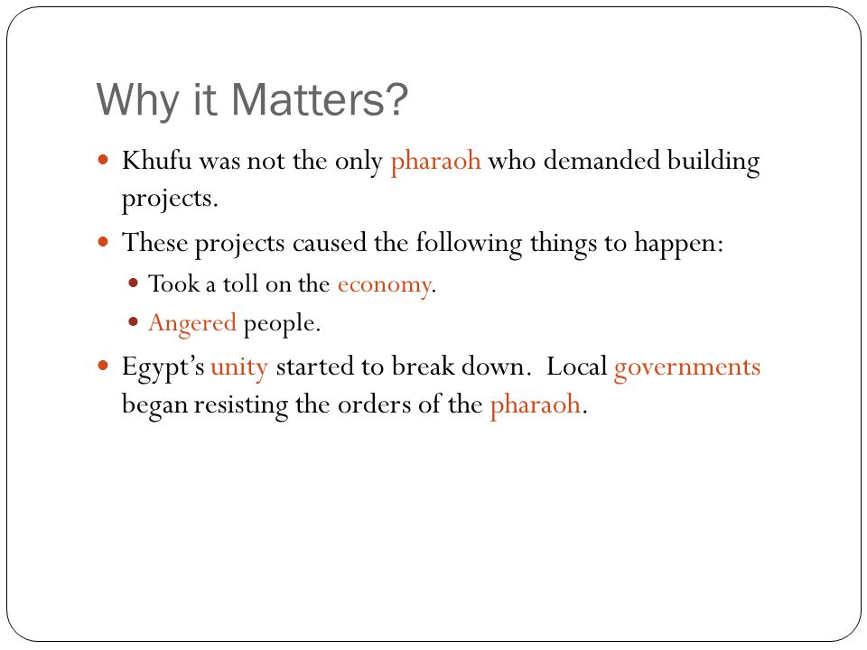 Why it Matters Khufu was not the only pharaoh who demanded building projects. These projects caused the following things to happen: