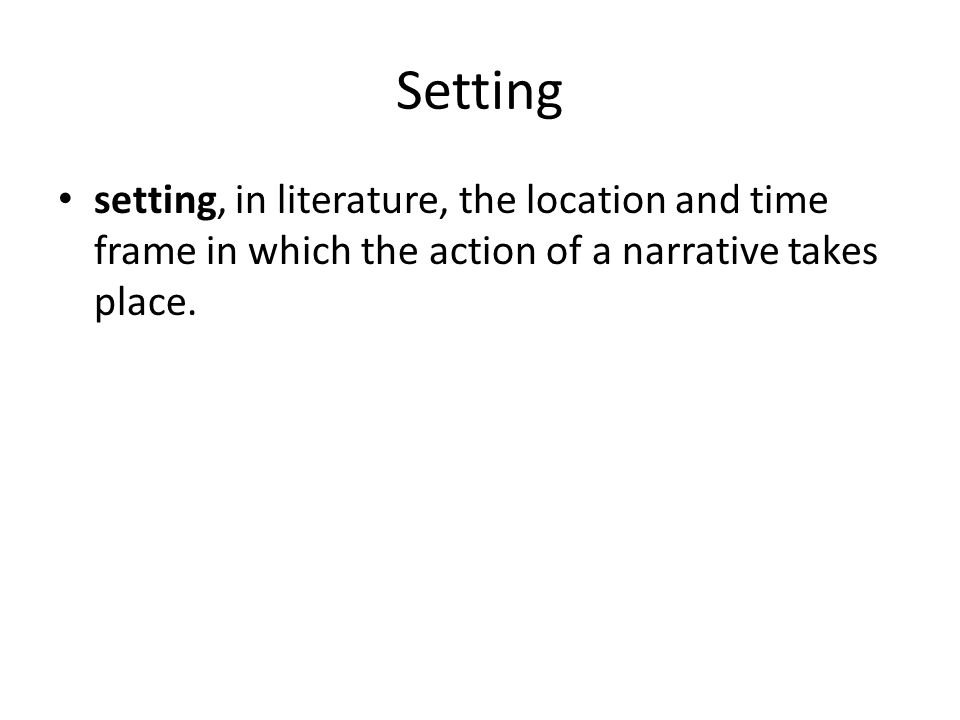 Setting setting, in literature, the location and time frame in which the action of a narrative takes place.