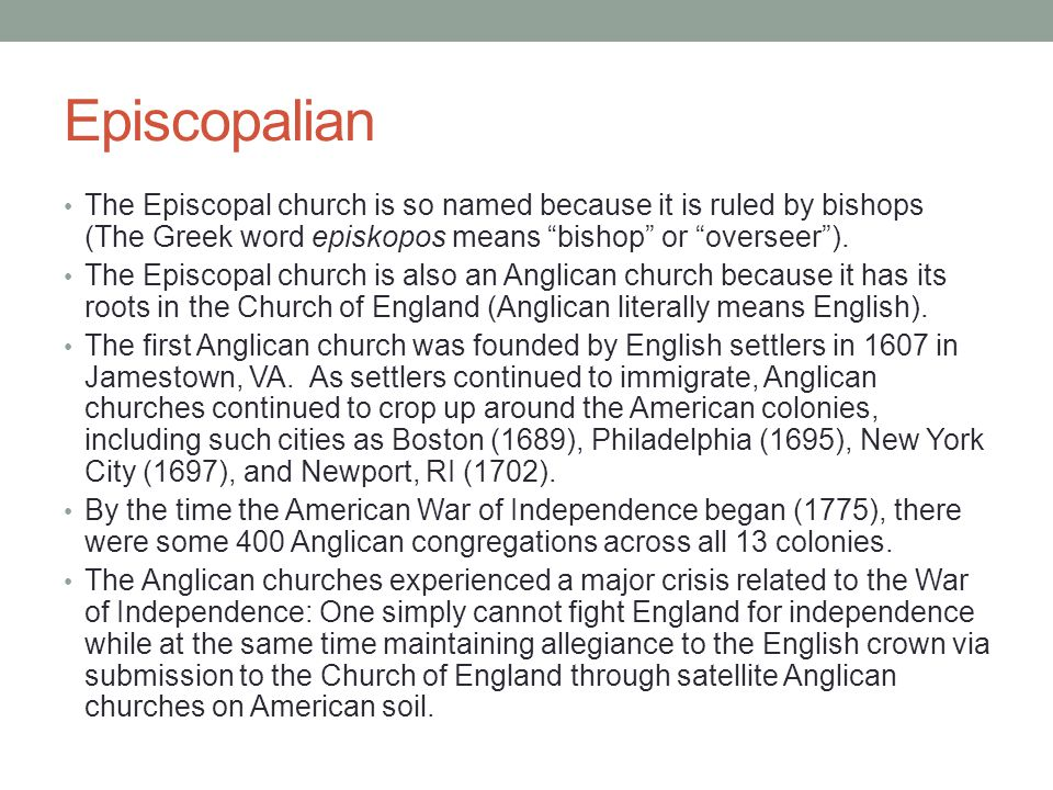 Episcopalian The Episcopal church is so named because it is ruled by bishops (The Greek word episkopos means bishop or overseer ).