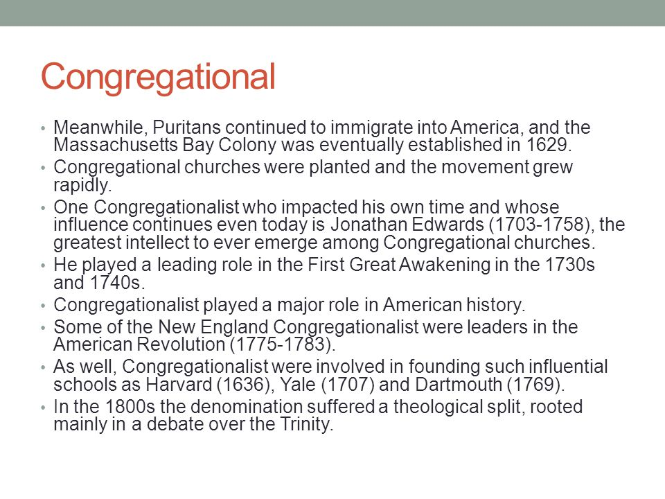 Congregational Meanwhile, Puritans continued to immigrate into America, and the Massachusetts Bay Colony was eventually established in 1629.