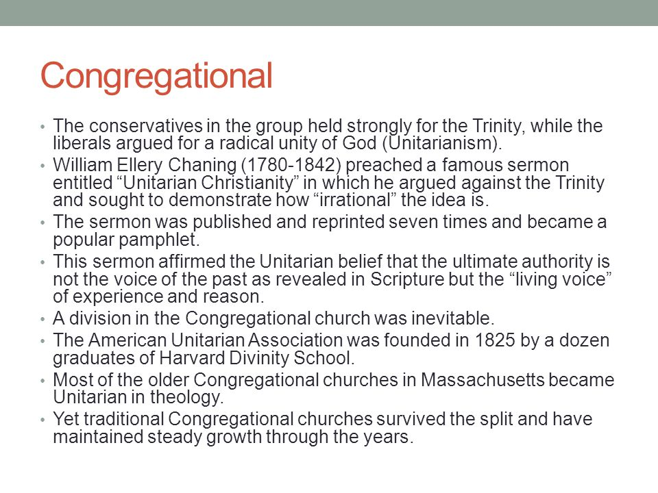 Congregational The conservatives in the group held strongly for the Trinity, while the liberals argued for a radical unity of God (Unitarianism).