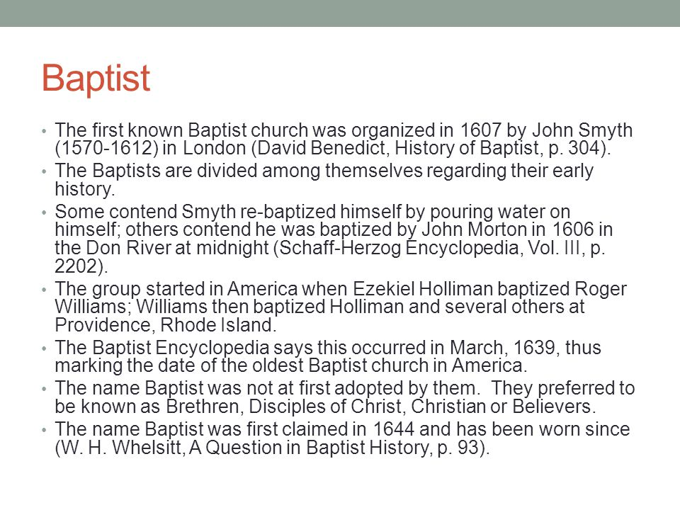 Baptist The first known Baptist church was organized in 1607 by John Smyth (1570-1612) in London (David Benedict, History of Baptist, p. 304).