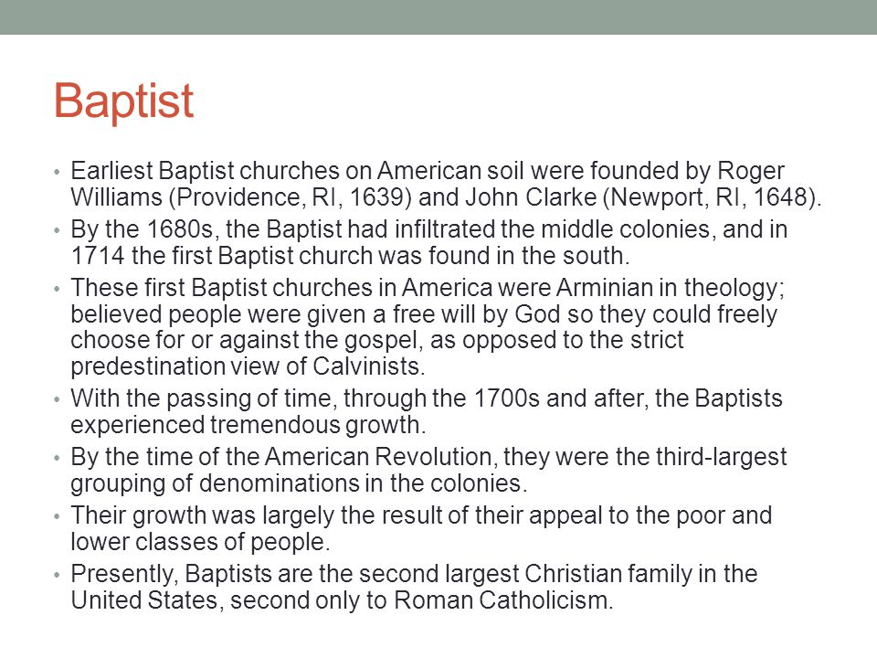 Baptist Earliest Baptist churches on American soil were founded by Roger Williams (Providence, RI, 1639) and John Clarke (Newport, RI, 1648).