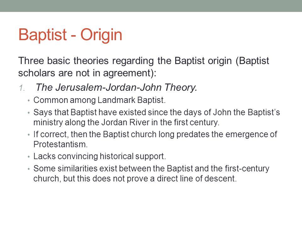Baptist - Origin Three basic theories regarding the Baptist origin (Baptist scholars are not in agreement):